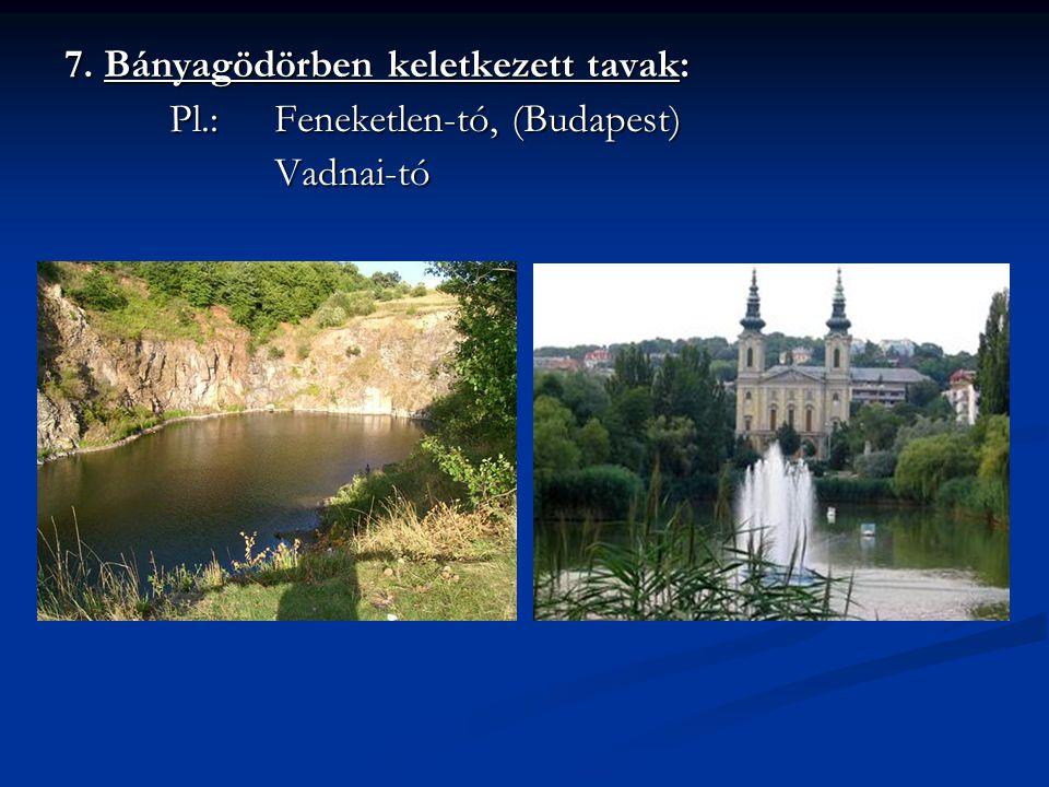 7. Bányagödörben keletkezett tavak: Pl.: Feneketlen-tó, (Budapest) Vadnai-tó