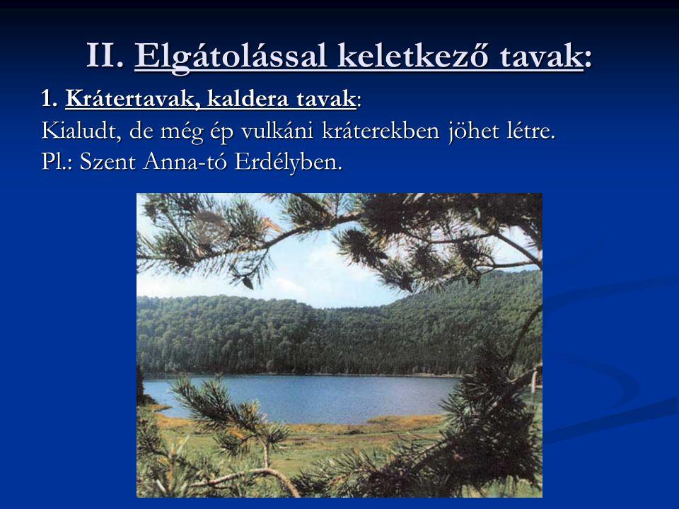 II. Elgátolással keletkező tavak: 1. Krátertavak, kaldera tavak: Kialudt, de még ép vulkáni kráterekben jöhet létre. Pl.: Szent Anna-tó Erdélyben.