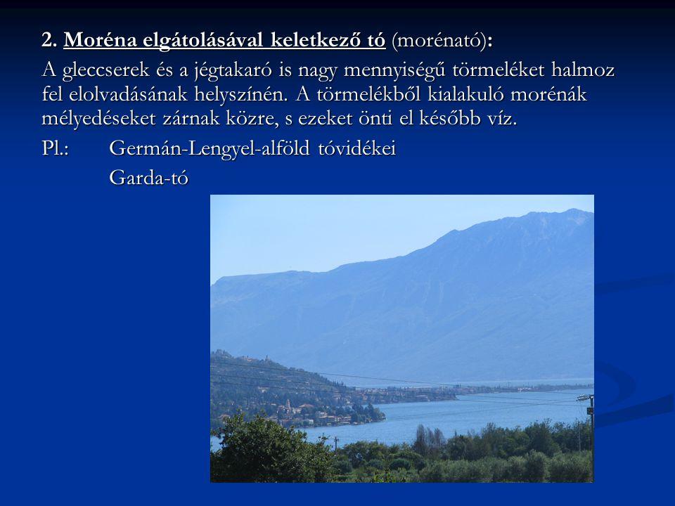 2. Moréna elgátolásával keletkező tó (morénató): A gleccserek és a jégtakaró is nagy mennyiségű törmeléket halmoz fel elolvadásának helyszínén. A törm