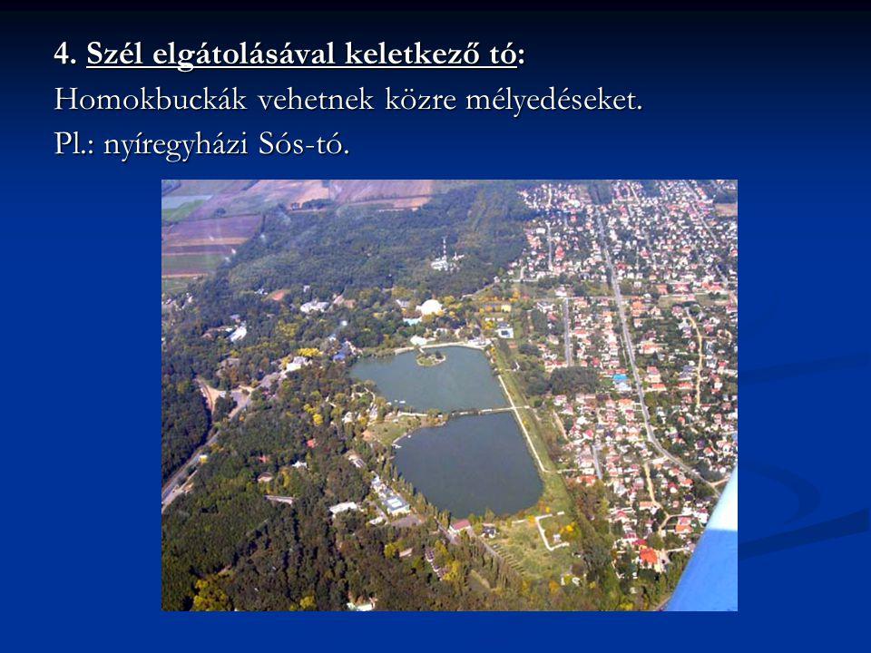 4. Szél elgátolásával keletkező tó: Homokbuckák vehetnek közre mélyedéseket. Pl.: nyíregyházi Sós-tó.