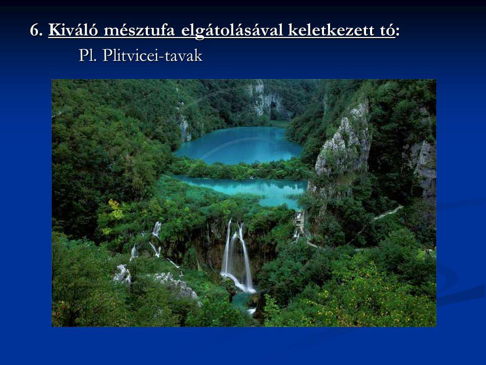 6. Kiváló mésztufa elgátolásával keletkezett tó: Pl. Plitvicei-tavak