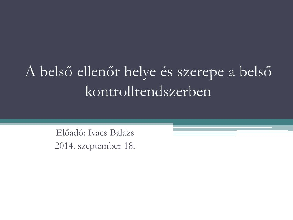 A belső ellenőr helye és szerepe a belső kontrollrendszerben Előadó: Ivacs Balázs 2014. szeptember 18.