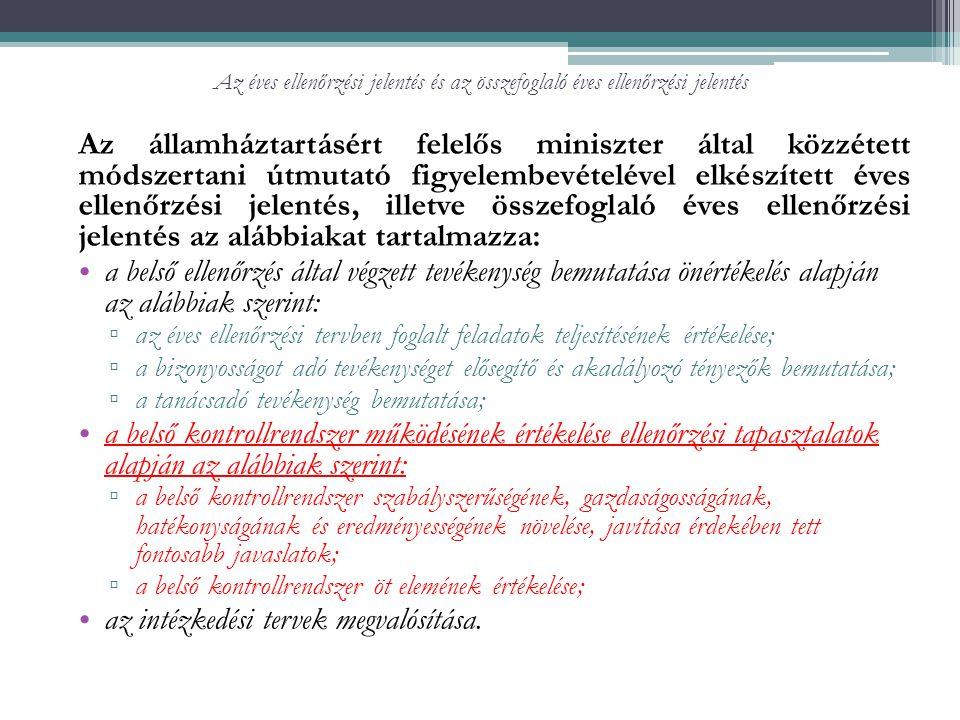 Az éves ellenőrzési jelentés és az összefoglaló éves ellenőrzési jelentés Az államháztartásért felelős miniszter által közzétett módszertani útmutató figyelembevételével elkészített éves ellenőrzési jelentés, illetve összefoglaló éves ellenőrzési jelentés az alábbiakat tartalmazza: a belső ellenőrzés által végzett tevékenység bemutatása önértékelés alapján az alábbiak szerint: ▫ az éves ellenőrzési tervben foglalt feladatok teljesítésének értékelése; ▫ a bizonyosságot adó tevékenységet elősegítő és akadályozó tényezők bemutatása; ▫ a tanácsadó tevékenység bemutatása; a belső kontrollrendszer működésének értékelése ellenőrzési tapasztalatok alapján az alábbiak szerint: ▫ a belső kontrollrendszer szabályszerűségének, gazdaságosságának, hatékonyságának és eredményességének növelése, javítása érdekében tett fontosabb javaslatok; ▫ a belső kontrollrendszer öt elemének értékelése; az intézkedési tervek megvalósítása.