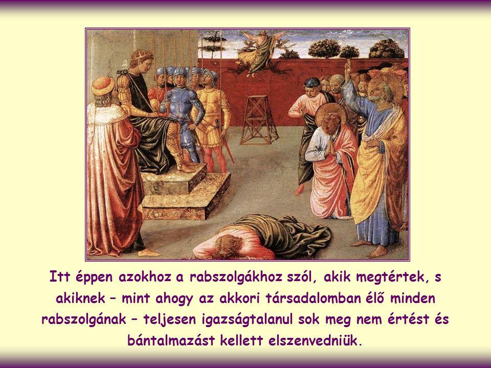 Itt éppen azokhoz a rabszolgákhoz szól, akik megtértek, s akiknek – mint ahogy az akkori társadalomban élő minden rabszolgának – teljesen igazságtalanul sok meg nem értést és bántalmazást kellett elszenvedniük.