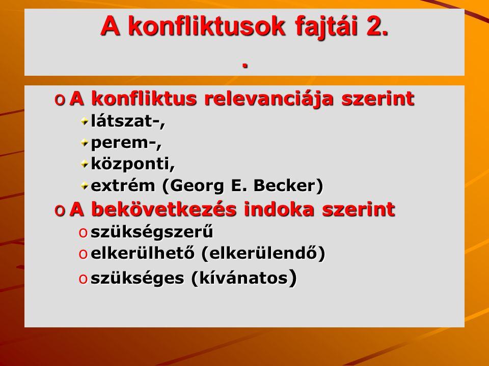 A konfliktusok fajtái 2.. oA konfliktus relevanciája szerint látszat-,perem-,központi, extrém (Georg E. Becker) oA bekövetkezés indoka szerint oszüksé