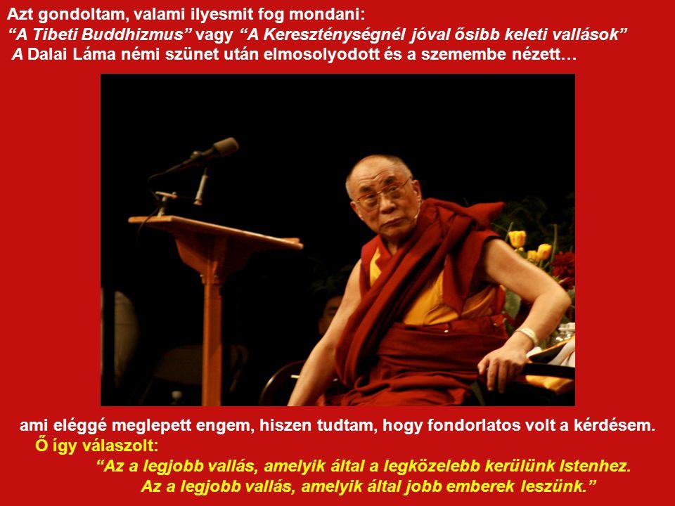 Egy a vallásról és a szabadságról folytatott kerekasztal beszélgetés során a szünetben megkérdeztem a Dalai Lámát, aki hozzám hasonlóan résztvevője volt az említett beszélgetésnek : Őszentsége, melyik a legjobb vallás?