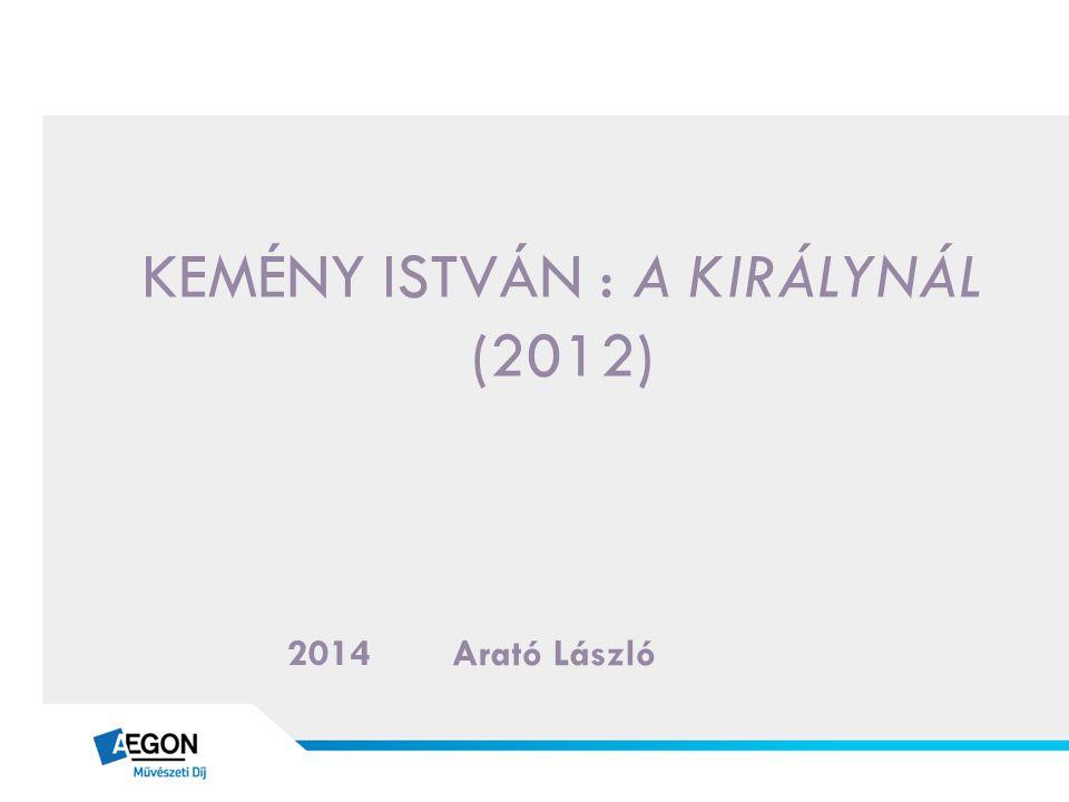 KEMÉNY ISTVÁN : A KIRÁLYNÁL (2012) Arató László 2014