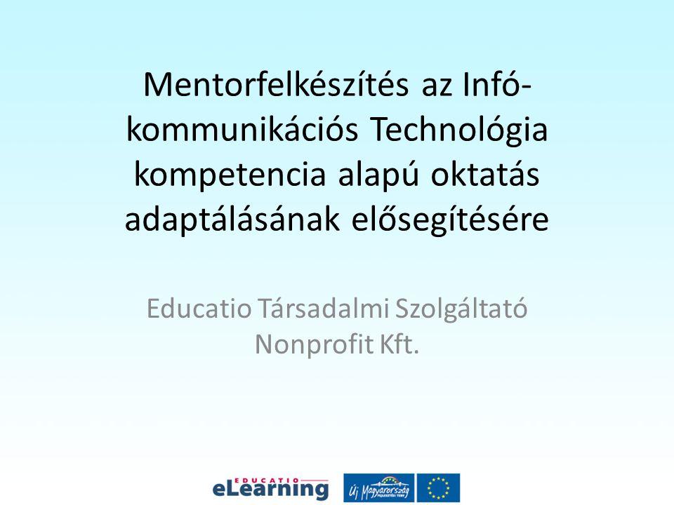 Mentorfelkészítés az Infó- kommunikációs Technológia kompetencia alapú oktatás adaptálásának elősegítésére Educatio Társadalmi Szolgáltató Nonprofit Kft.