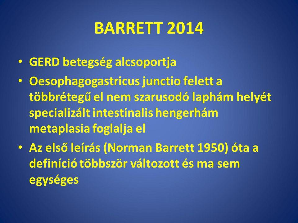 BARRETT 2014 GERD betegség alcsoportja Oesophagogastricus junctio felett a többrétegű el nem szarusodó laphám helyét specializált intestinalis hengerhám metaplasia foglalja el Az első leírás (Norman Barrett 1950) óta a definíció többször változott és ma sem egységes