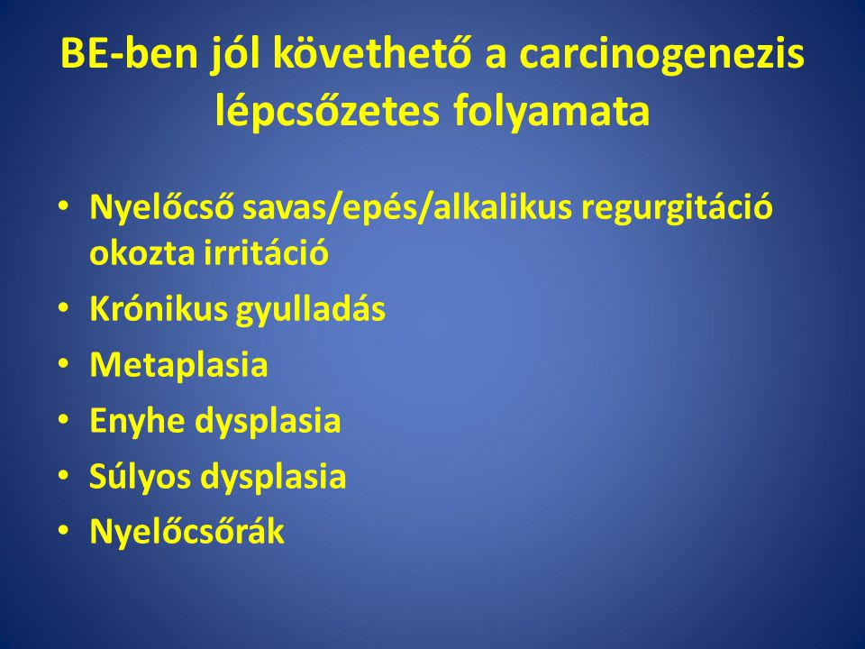 BE-ben jól követhető a carcinogenezis lépcsőzetes folyamata Nyelőcső savas/epés/alkalikus regurgitáció okozta irritáció Krónikus gyulladás Metaplasia Enyhe dysplasia Súlyos dysplasia Nyelőcsőrák