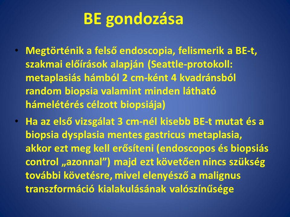 """BE gondozása Megtörténik a felső endoscopia, felismerik a BE-t, szakmai előírások alapján (Seattle-protokoll: metaplasiás hámból 2 cm-ként 4 kvadránsból random biopsia valamint minden látható hámelétérés célzott biopsiája) Ha az első vizsgálat 3 cm-nél kisebb BE-t mutat és a biopsia dysplasia mentes gastricus metaplasia, akkor ezt meg kell erősíteni (endoscopos és biopsiás control """"azonnal ) majd ezt követően nincs szükség további követésre, mivel elenyésző a malignus transzformáció kialakulásának valószínűsége"""