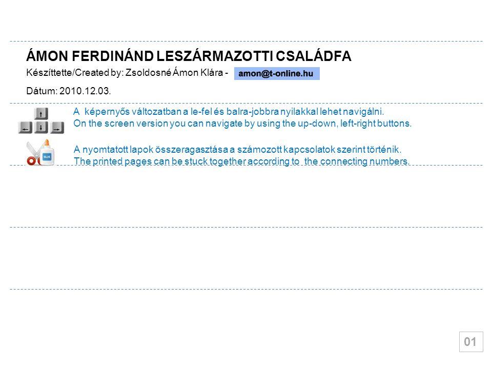 01 ÁMON FERDINÁND LESZÁRMAZOTTI CSALÁDFA Készíttette/Created by: Zsoldosné Ámon Klára - Dátum: 2010.12.03. A képernyős változatban a le-fel és balra-j
