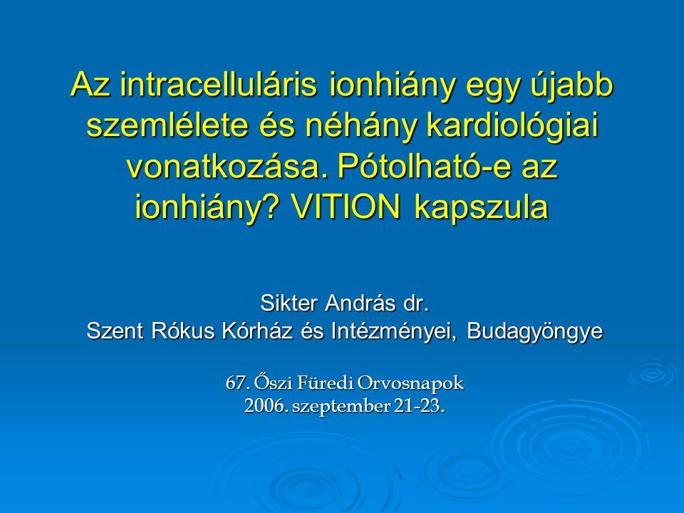 Az intracelluláris ionhiány egy újabb szemlélete és néhány kardiológiai vonatkozása. Pótolható-e az ionhiány? VITION kapszula Sikter András dr. Szent