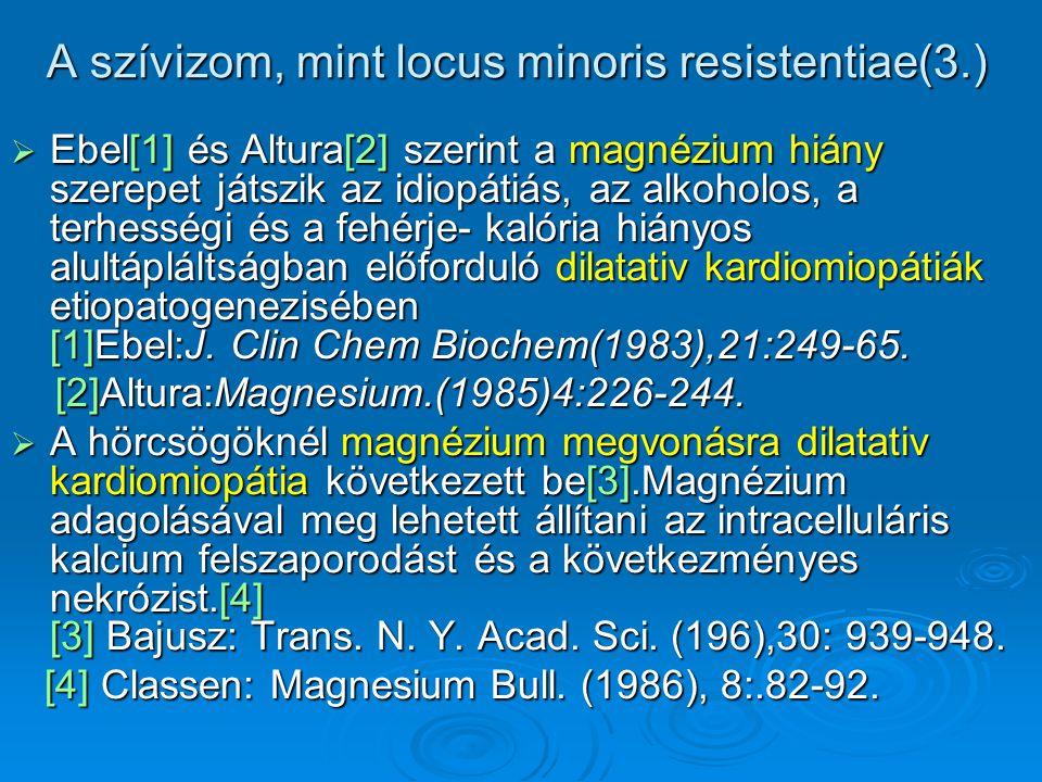 A szívizom, mint locus minoris resistentiae(3.)  Ebel[1] és Altura[2] szerint a magnézium hiány szerepet játszik az idiopátiás, az alkoholos, a terhe