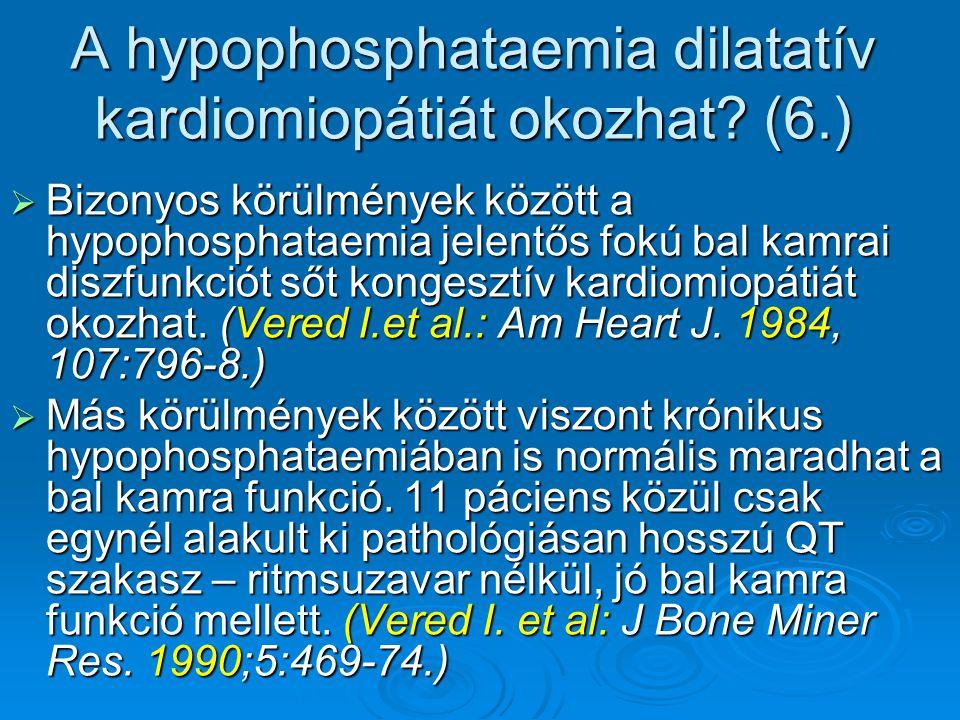 A hypophosphataemia dilatatív kardiomiopátiát okozhat? (6.)  Bizonyos körülmények között a hypophosphataemia jelentős fokú bal kamrai diszfunkciót ső