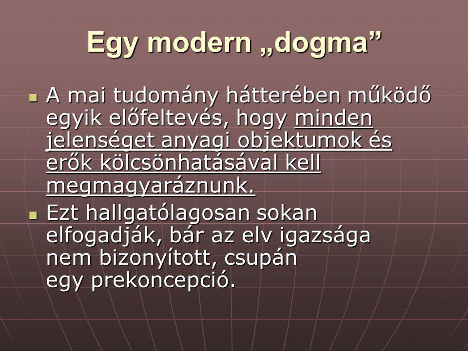 """Egy modern """"dogma"""" A mai tudomány hátterében működő egyik előfeltevés, hogy minden jelenséget anyagi objektumok és erők kölcsönhatásával kell megmagya"""