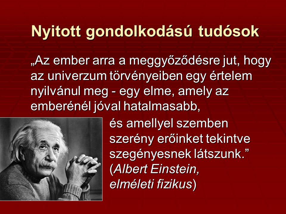 """Nyitott gondolkodású tudósok """"Az ember arra a meggyőződésre jut, hogy az univerzum törvényeiben egy értelem nyilvánul meg - egy elme, amely az emberén"""