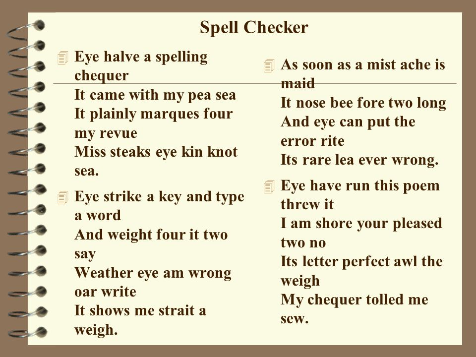 Spell Checker 4 Eye halve a spelling chequer It came with my pea sea It plainly marques four my revue Miss steaks eye kin knot sea.