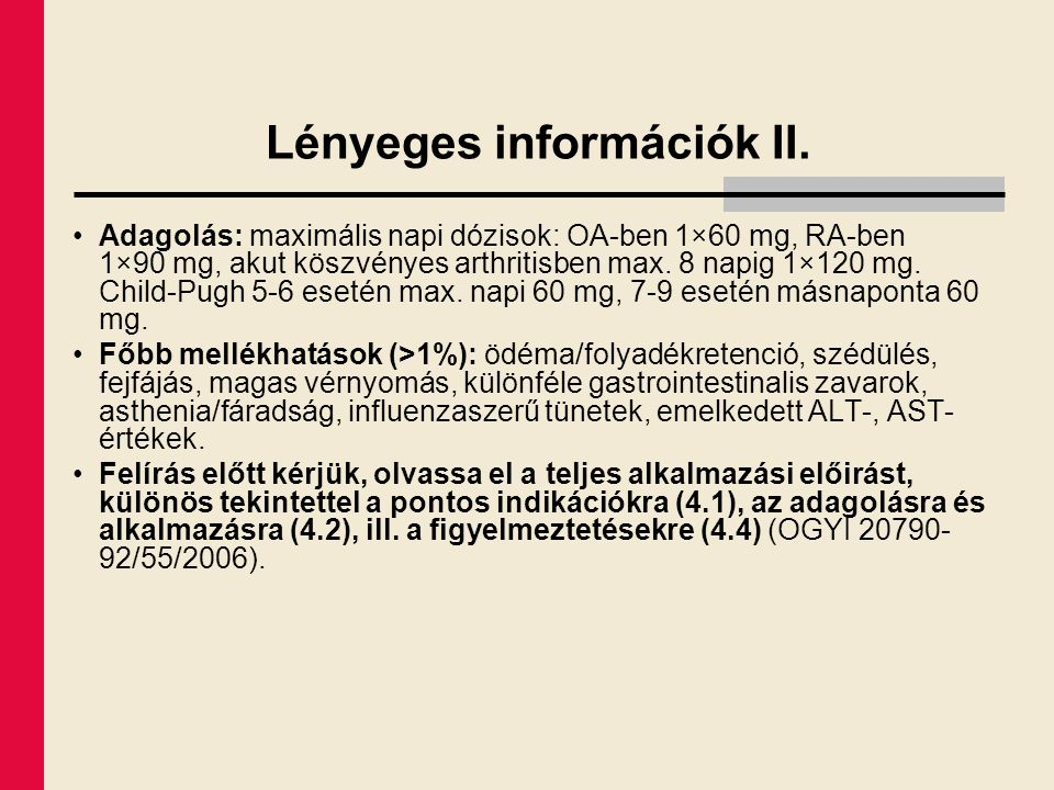 Lényeges információk II. Adagolás: maximális napi dózisok: OA-ben 1×60 mg, RA-ben 1×90 mg, akut köszvényes arthritisben max. 8 napig 1×120 mg. Child-P