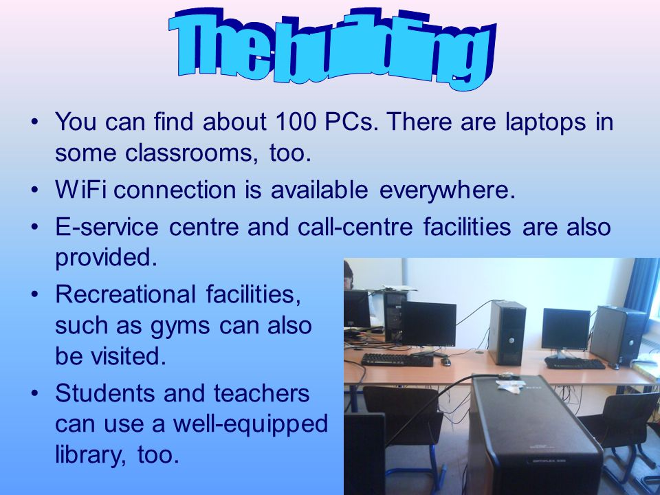 You can find about 100 PCs. There are laptops in some classrooms, too.