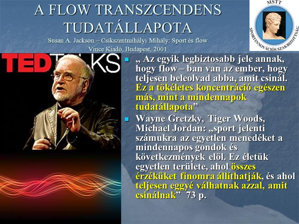 """A FLOW TRANSZCENDENS TUDATÁLLAPOTA Susan A. Jackson – Csíkszentmihályi Mihály: Sport és flow Vince Kiadó, Budapest, 2001 """" Az egyik legbiztosabb jele"""