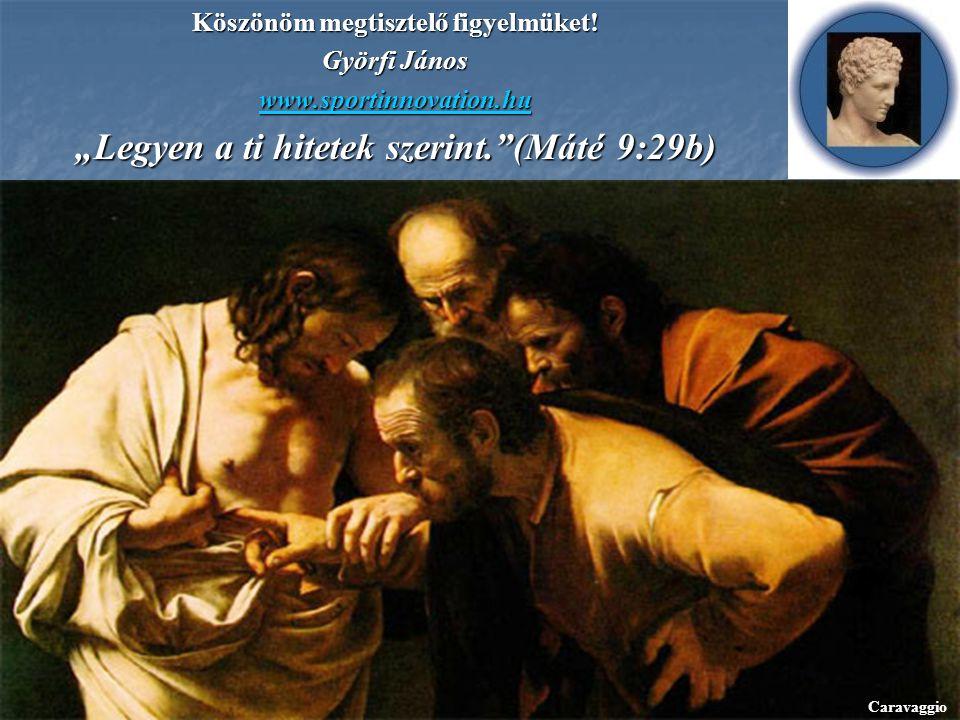 """Köszönöm megtisztelő figyelmüket! Györfi János www.sportinnovation.hu """"Legyen a ti hitetek szerint.""""(Máté 9:29b) Caravaggio"""