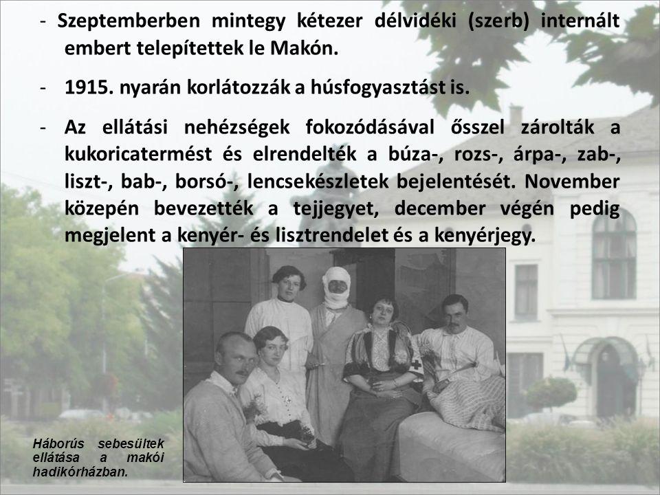 - Szeptemberben mintegy kétezer délvidéki (szerb) internált embert telepítettek le Makón. -1915. nyarán korlátozzák a húsfogyasztást is. -Az ellátási