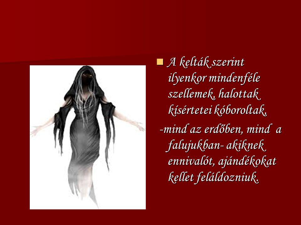 A kelták szerint ilyenkor mindenféle szellemek, halottak kísértetei kóboroltak, A kelták szerint ilyenkor mindenféle szellemek, halottak kísértetei kó