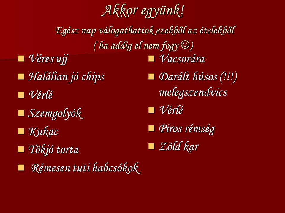 Akkor együnk! Egész nap válogathattok ezekből az ételekből ( ha addig el nem fogy ) Véres ujj Véres ujj Halálian jó chips Halálian jó chips Vérlé Vérl