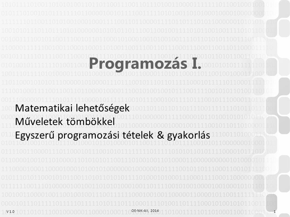 V 1.0 OE-NIK-AII, 2014 1 Programozás I. Matematikai lehetőségek Műveletek tömbökkel Egyszerű programozási tételek & gyakorlás