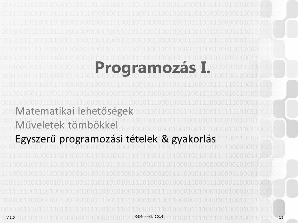 V 1.0 OE-NIK-AII, 2014 13 Programozás I. Matematikai lehetőségek Műveletek tömbökkel Egyszerű programozási tételek & gyakorlás