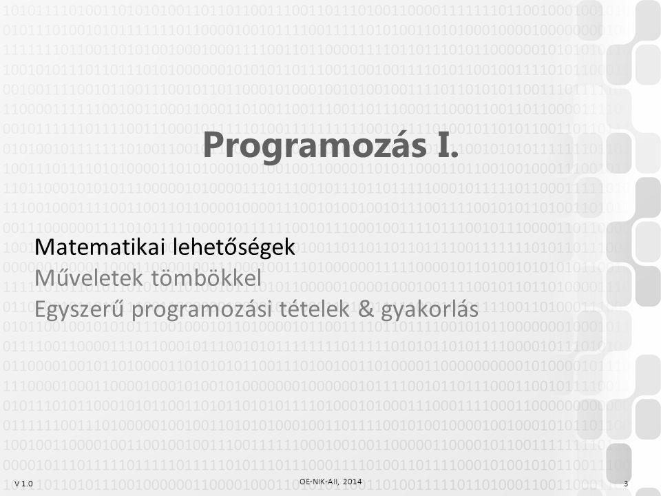 V 1.0 OE-NIK-AII, 2014 3 Programozás I. Matematikai lehetőségek Műveletek tömbökkel Egyszerű programozási tételek & gyakorlás