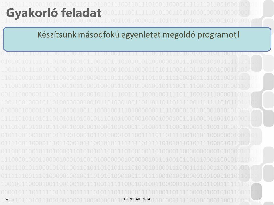 V 1.0 Gyakorló feladat Készítsünk másodfokú egyenletet megoldó programot! 6 OE-NIK-AII, 2014
