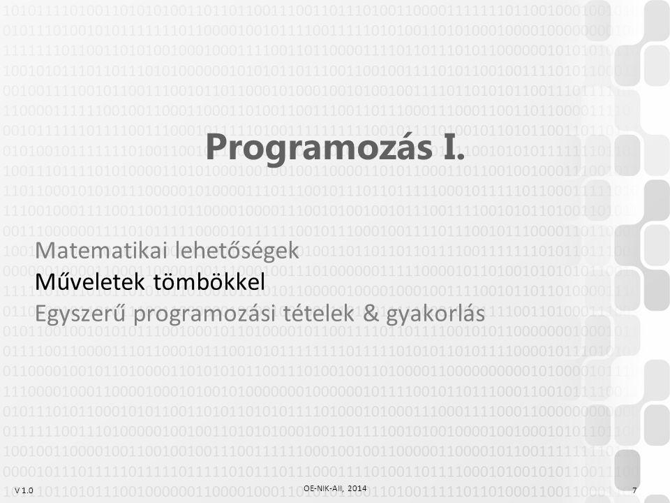 V 1.0 OE-NIK-AII, 2014 7 Programozás I. Matematikai lehetőségek Műveletek tömbökkel Egyszerű programozási tételek & gyakorlás