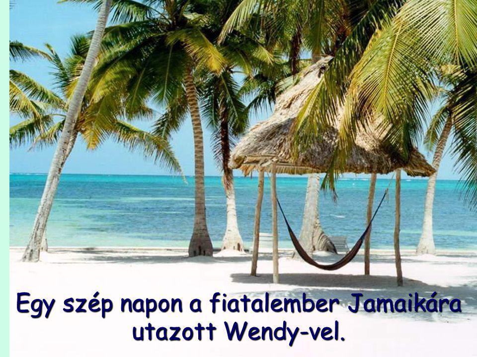 Egy szép napon a fiatalember Jamaikára utazott Wendy-vel.