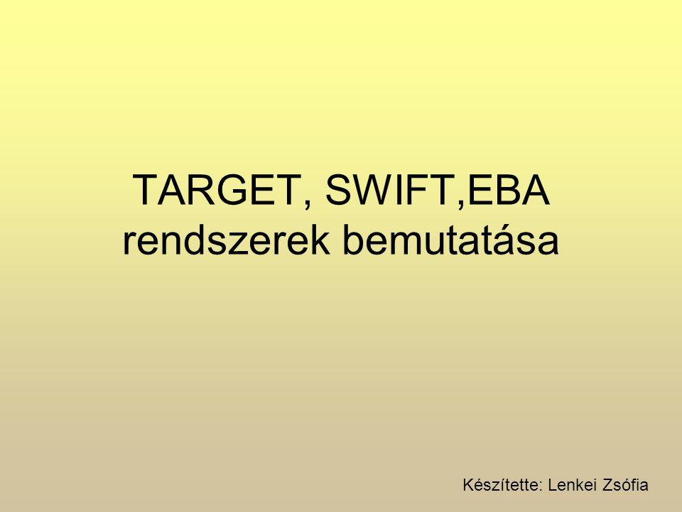 TARGET, SWIFT,EBA rendszerek bemutatása Készítette: Lenkei Zsófia