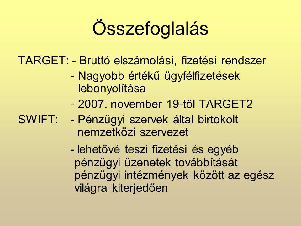 Összefoglalás TARGET: - Bruttó elszámolási, fizetési rendszer - Nagyobb értékű ügyfélfizetések lebonyolítása - 2007. november 19-től TARGET2 SWIFT: -