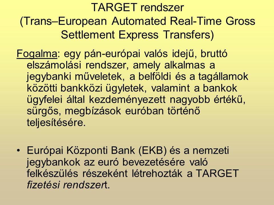TARGET rendszer (Trans–European Automated Real-Time Gross Settlement Express Transfers) Fogalma: egy pán-európai valós idejű, bruttó elszámolási rendszer, amely alkalmas a jegybanki műveletek, a belföldi és a tagállamok közötti bankközi ügyletek, valamint a bankok ügyfelei által kezdeményezett nagyobb értékű, sürgős, megbízások euróban történő teljesítésére.