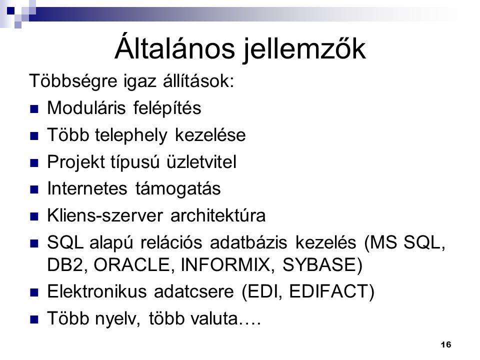 16 Általános jellemzők Többségre igaz állítások: Moduláris felépítés Több telephely kezelése Projekt típusú üzletvitel Internetes támogatás Kliens-szerver architektúra SQL alapú relációs adatbázis kezelés (MS SQL, DB2, ORACLE, INFORMIX, SYBASE) Elektronikus adatcsere (EDI, EDIFACT) Több nyelv, több valuta….