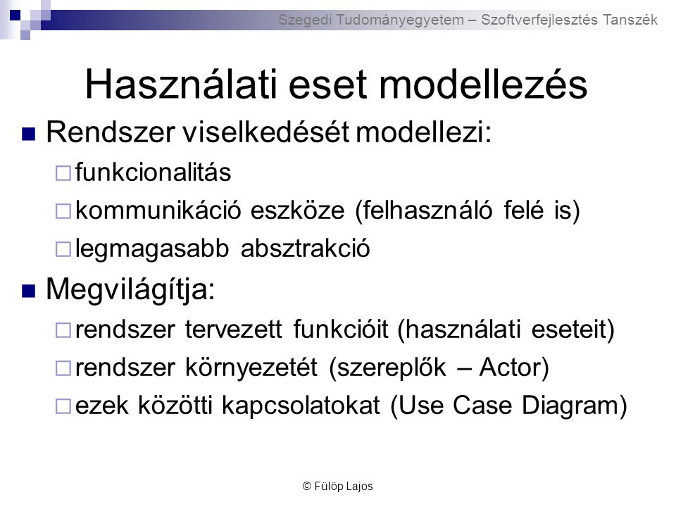 Szegedi Tudományegyetem – Szoftverfejlesztés Tanszék Használati eset modellezés Rendszer viselkedését modellezi:  funkcionalitás  kommunikáció eszkö