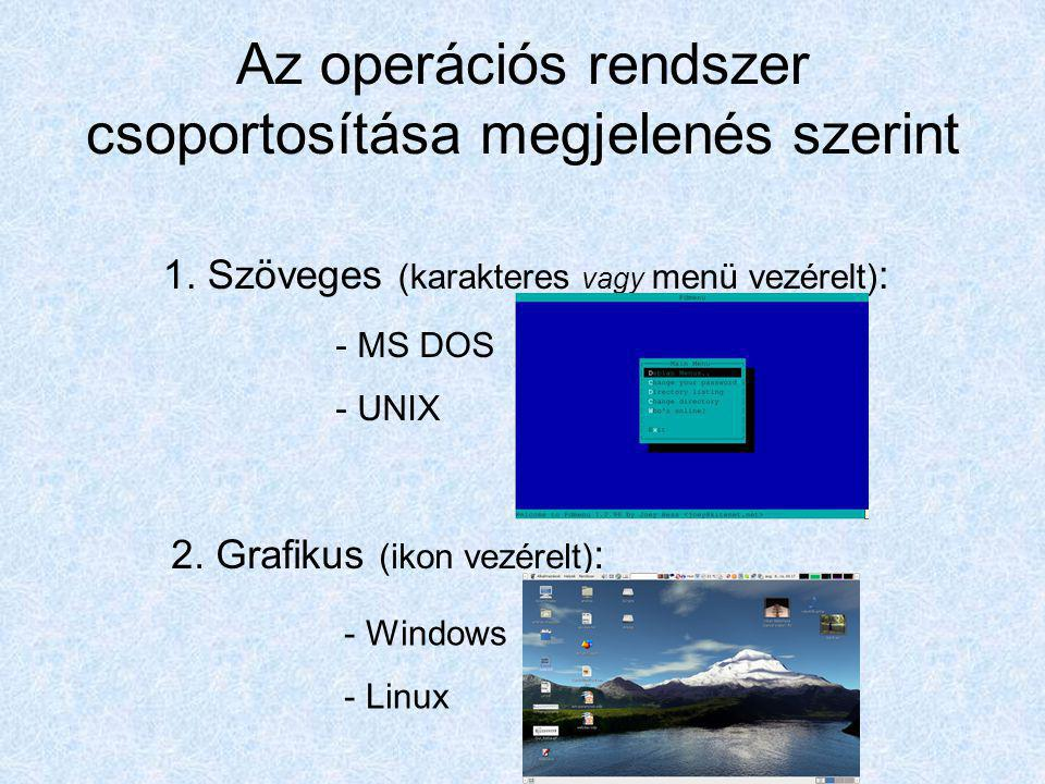 Az operációs rendszer csoportosítása megjelenés szerint 2. Grafikus (ikon vezérelt) : 1. Szöveges (karakteres vagy menü vezérelt) : - MS DOS - UNIX -