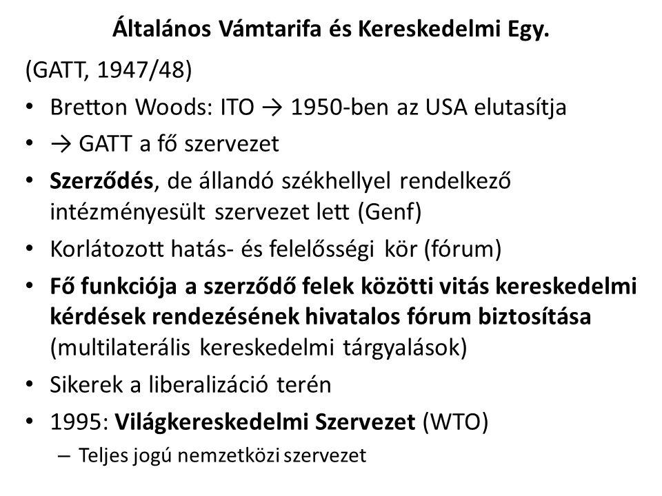 Általános Vámtarifa és Kereskedelmi Egy. (GATT, 1947/48) Bretton Woods: ITO → 1950-ben az USA elutasítja → GATT a fő szervezet Szerződés, de állandó s