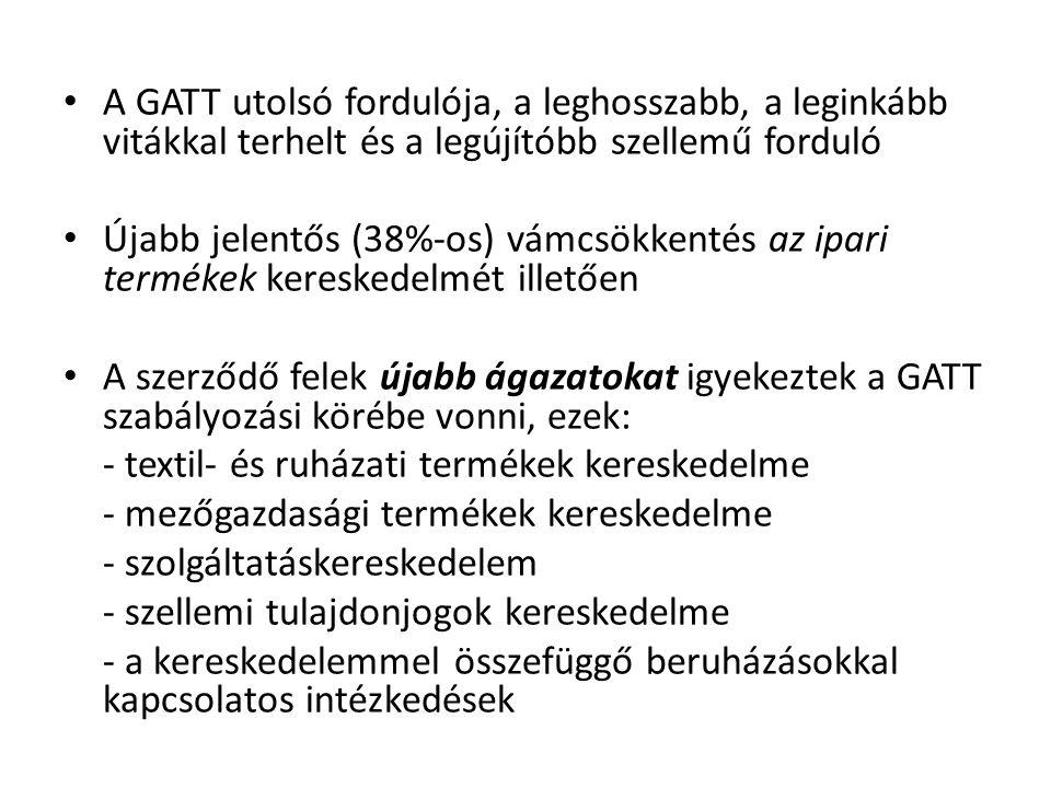 A GATT utolsó fordulója, a leghosszabb, a leginkább vitákkal terhelt és a legújítóbb szellemű forduló Újabb jelentős (38%-os) vámcsökkentés az ipari t