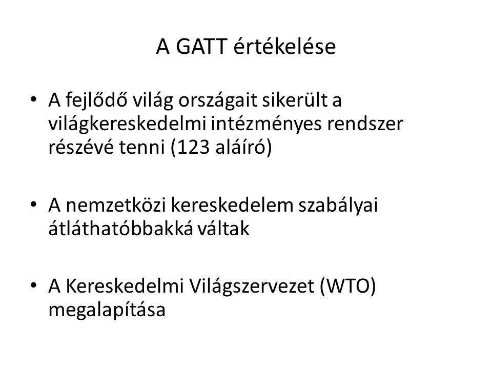 A GATT értékelése A fejlődő világ országait sikerült a világkereskedelmi intézményes rendszer részévé tenni (123 aláíró) A nemzetközi kereskedelem sza