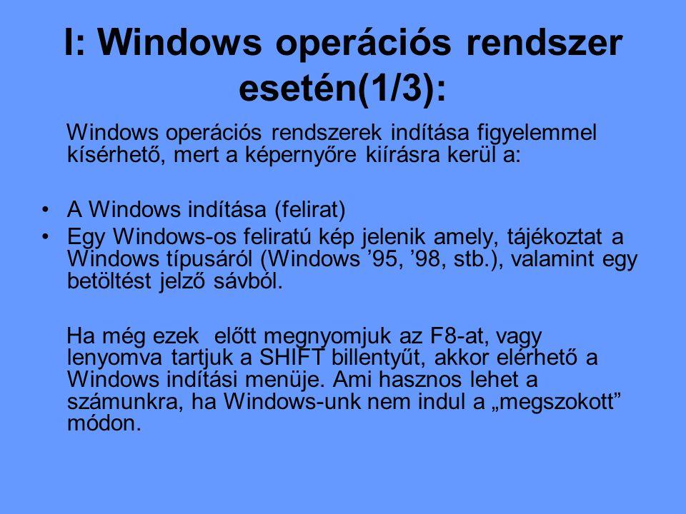 I: Windows operációs rendszer esetén(1/3): Windows operációs rendszerek indítása figyelemmel kísérhető, mert a képernyőre kiírásra kerül a: A Windows indítása (felirat) Egy Windows-os feliratú kép jelenik amely, tájékoztat a Windows típusáról (Windows '95, '98, stb.), valamint egy betöltést jelző sávból.