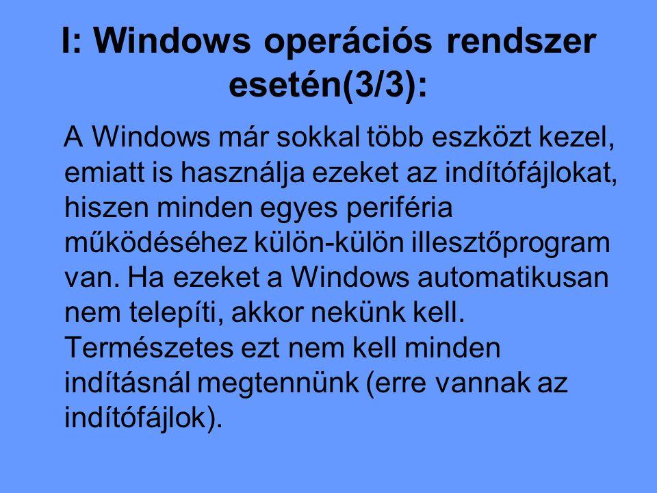 I: Windows operációs rendszer esetén(3/3): A Windows már sokkal több eszközt kezel, emiatt is használja ezeket az indítófájlokat, hiszen minden egyes periféria működéséhez külön-külön illesztőprogram van.