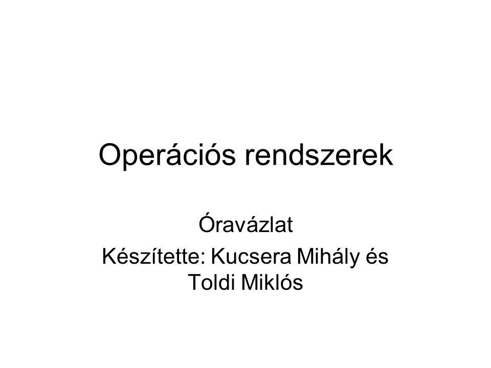 Operációs rendszerek Óravázlat Készítette: Kucsera Mihály és Toldi Miklós