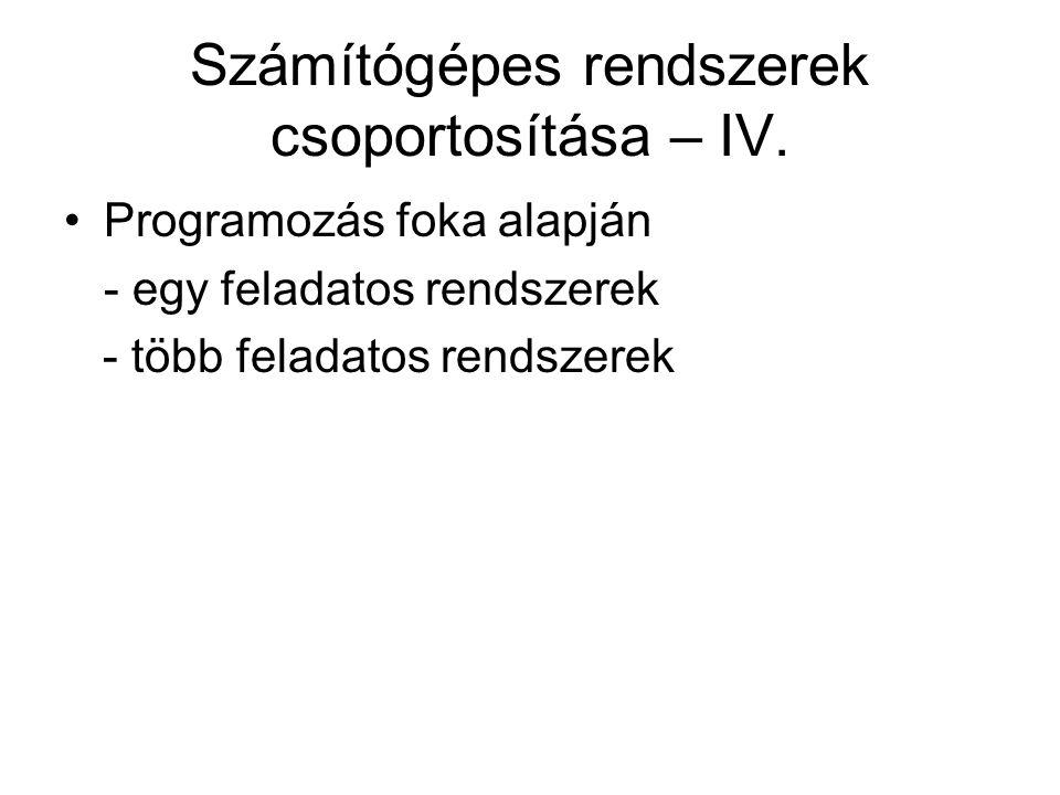 Számítógépes rendszerek csoportosítása – IV. Programozás foka alapján - egy feladatos rendszerek - több feladatos rendszerek