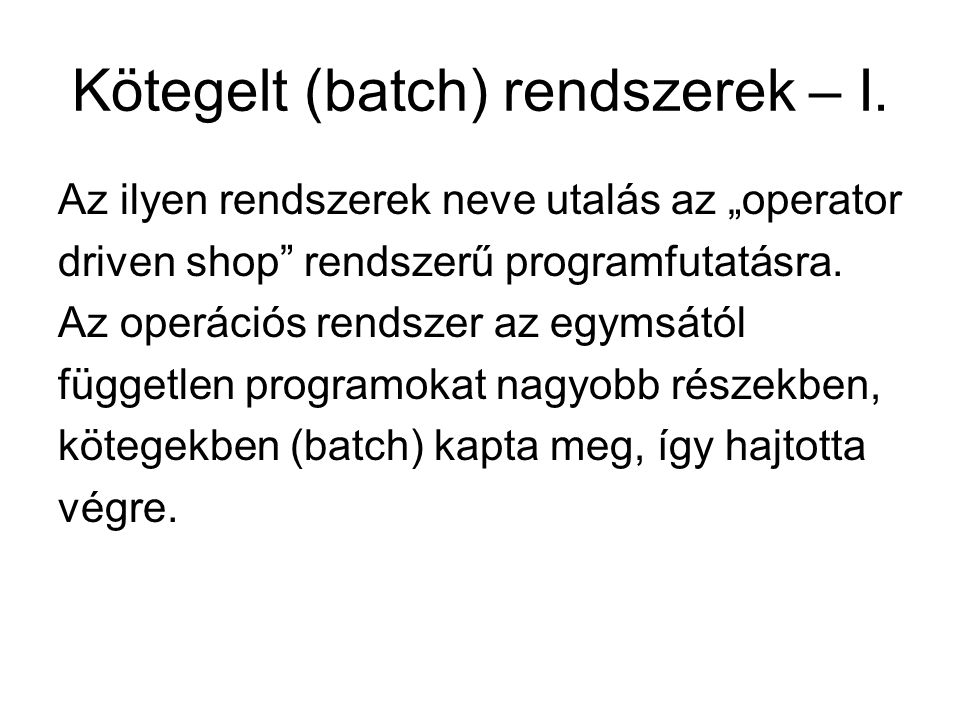 """Kötegelt (batch) rendszerek – I. Az ilyen rendszerek neve utalás az """"operator driven shop"""" rendszerű programfutatásra. Az operációs rendszer az egymsá"""