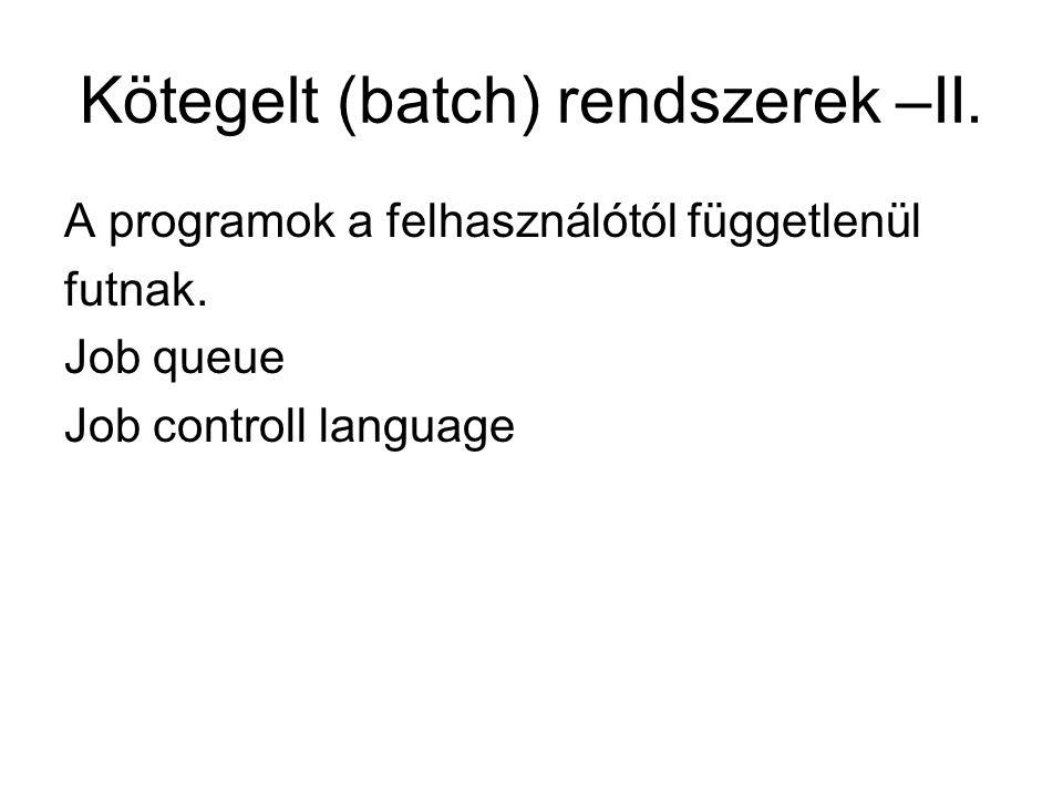 Kötegelt (batch) rendszerek –II. A programok a felhasználótól függetlenül futnak. Job queue Job controll language